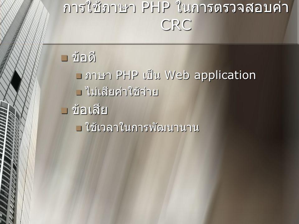 การใช้ภาษา PHP ในการตรวจสอบค่า CRC  ข้อดี  ภาษา PHP เป็น Web application  ไม่เสียค่าใช้จ่าย  ข้อเสีย  ใช้เวลาในการพัฒนานาน