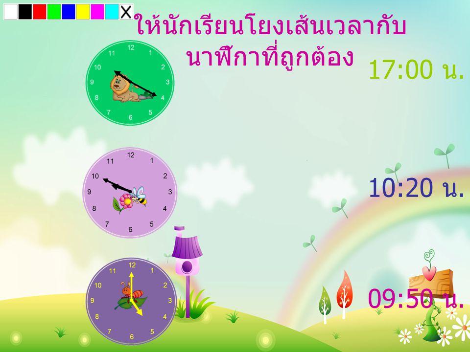 09:50 น. 10:20 น. 17:00 น. ให้นักเรียนโยงเส้นเวลากับ นาฬิกาที่ถูกต้อง