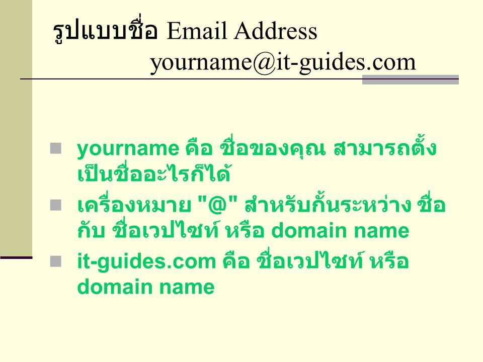 รูปแบบชื่อ Email Address yourname@it-guides.com  yourname คือ ชื่อของคุณ สามารถตั้ง เป็นชื่ออะไรก็ได้  เครื่องหมาย @ สำหรับกั้นระหว่าง ชื่อ กับ ชื่อเวปไซท์ หรือ domain name  it-guides.com คือ ชื่อเวปไซท์ หรือ domain name