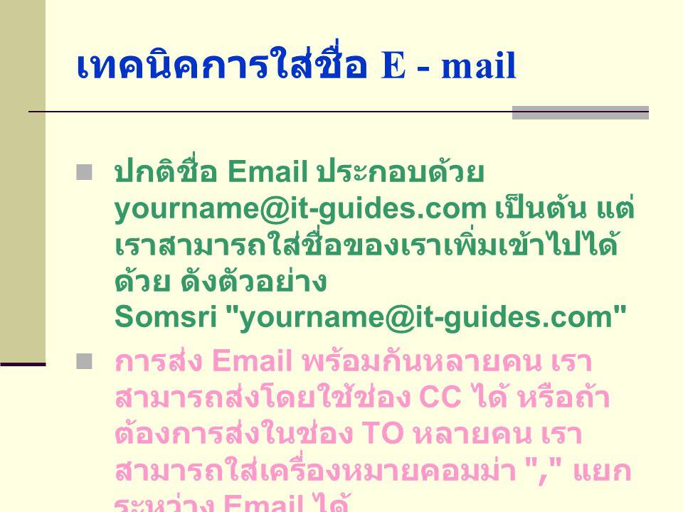 เทคนิคการใส่ชื่อ E - mail  ปกติชื่อ Email ประกอบด้วย yourname@it-guides.com เป็นต้น แต่ เราสามารถใส่ชื่อของเราเพิ่มเข้าไปได้ ด้วย ดังตัวอย่าง Somsri yourname@it-guides.com  การส่ง Email พร้อมกันหลายคน เรา สามารถส่งโดยใช้ช่อง CC ได้ หรือถ้า ต้องการส่งในช่อง TO หลายคน เรา สามารถใส่เครื่องหมายคอมม่า , แยก ระหว่าง Email ได้