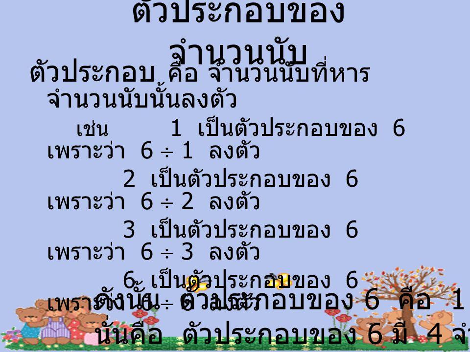 ตัวประกอบของ จำนวนนับ ตัวประกอบ คือ จำนวนนับที่หาร จำนวนนับนั้นลงตัว เช่น 1 เป็นตัวประกอบของ 6 เพราะว่า 6  1 ลงตัว 2 เป็นตัวประกอบของ 6 เพราะว่า 6 