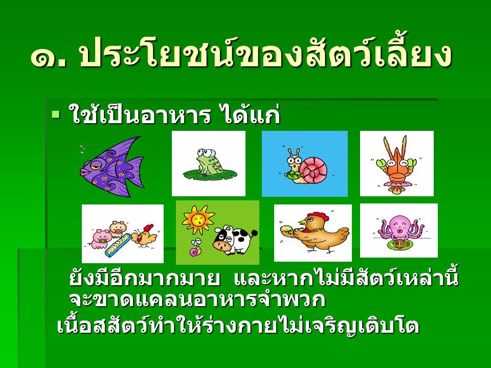 ๑. ประโยชน์ของสัตว์เลี้ยง ใใใใช้เป็นอาหาร ได้แก่ ยังมีอีกมากมาย และหากไม่มีสัตว์เหล่านี้ จะขาดแคลนอาหารจำพวก เนื้อสสัตว์ทำให้ร่างกายไม่เจริญเติบโต