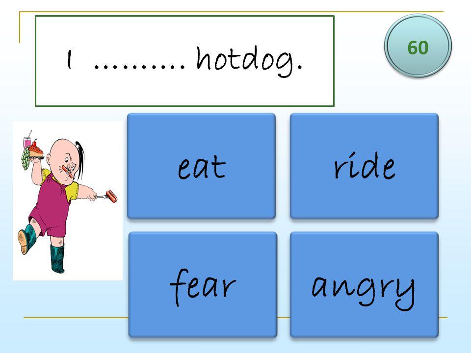I ………. hotdog. 60 eatride fearangry