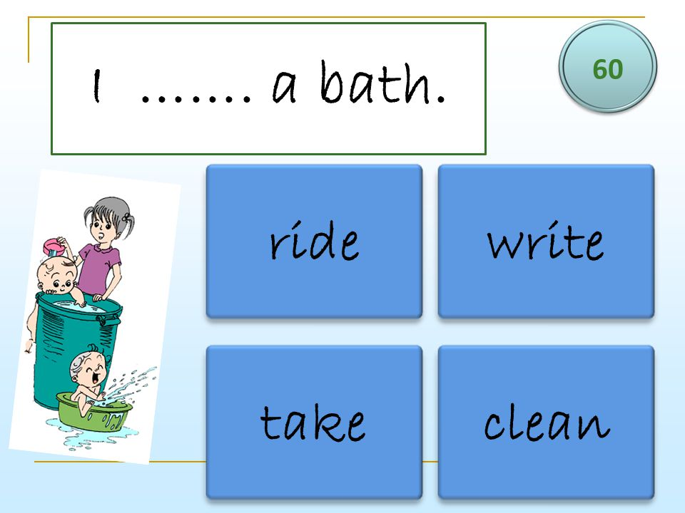 I ……. a bath. 60 ridewrite takeclean