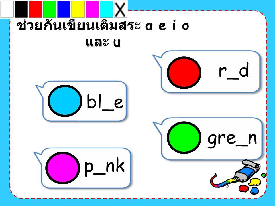 bl_e p_nk ช่วยกันเขียนเติมสระ a e i o และ u gre_n r_d
