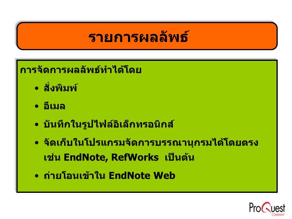 รายการผลลัพธ์ การจัดการผลลัพธ์ทำได้โดย •สั่งพิมพ์ •อีเมล •บันทึกในรูปไฟล์อิเล็กทรอนิกส์ •จัดเก็บในโปรแกรมจัดการบรรณานุกรมได้โดยตรง เช่น EndNote, RefWorks เป็นต้น •ถ่ายโอนเข้าใน EndNote Web