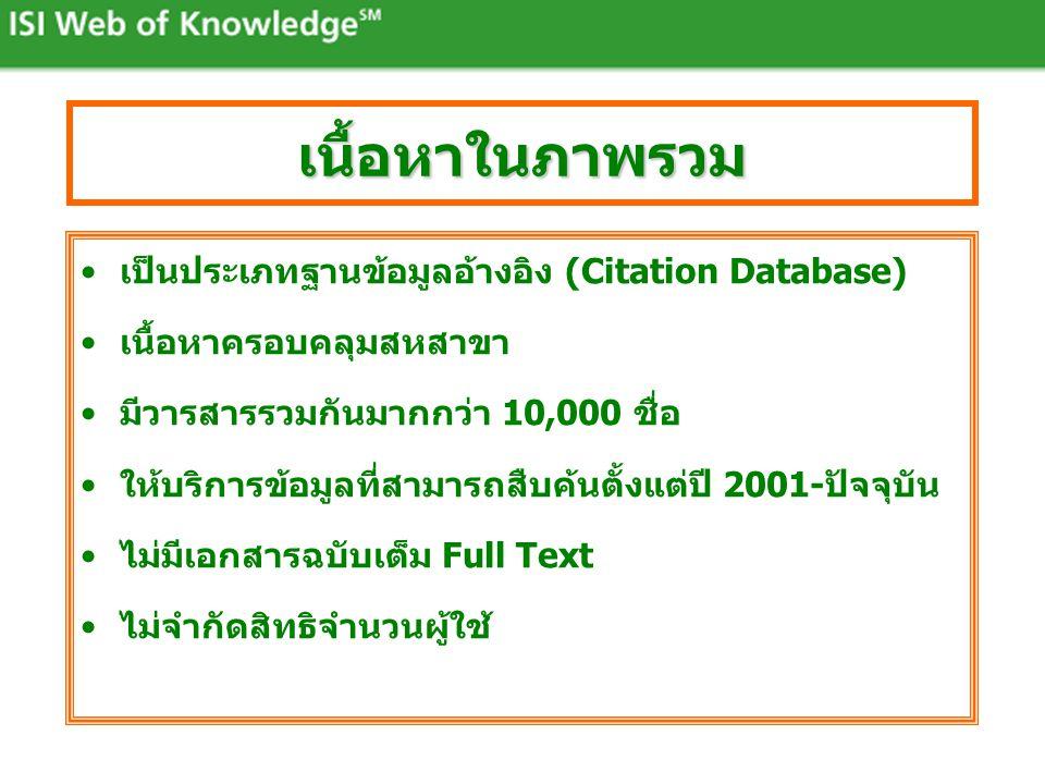 •เป็นประเภทฐานข้อมูลอ้างอิง (Citation Database) •เนื้อหาครอบคลุมสหสาขา •มีวารสารรวมกันมากกว่า 10,000 ชื่อ •ให้บริการข้อมูลที่สามารถสืบค้นตั้งแต่ปี 2001-ปัจจุบัน •ไม่มีเอกสารฉบับเต็ม Full Text •ไม่จำกัดสิทธิจำนวนผู้ใช้ เนื้อหาในภาพรวม