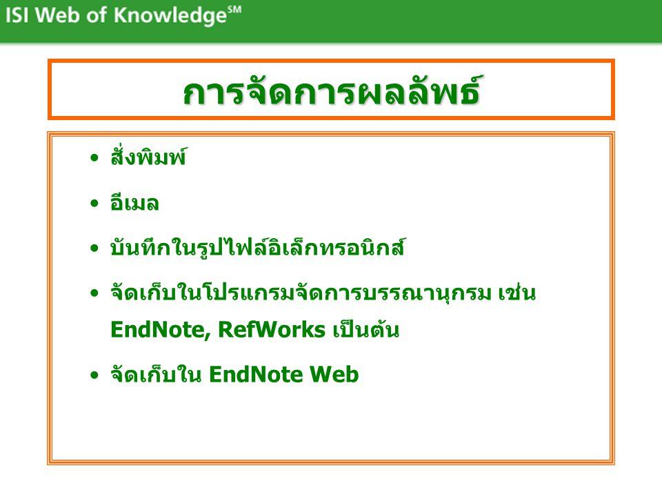 การจัดการผลลัพธ์ •สั่งพิมพ์ •อีเมล •บันทึกในรูปไฟล์อิเล็กทรอนิกส์ •จัดเก็บในโปรแกรมจัดการบรรณานุกรม เช่น EndNote, RefWorks เป็นต้น •จัดเก็บใน EndNote Web