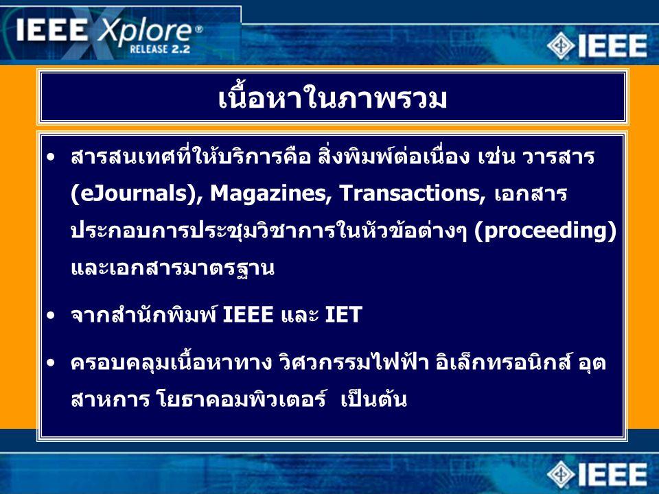 เนื้อหาในภาพรวม •สารสนเทศที่ให้บริการคือ สิ่งพิมพ์ต่อเนื่อง เช่น วารสาร (eJournals), Magazines, Transactions, เอกสาร ประกอบการประชุมวิชาการในหัวข้อต่างๆ (proceeding) และเอกสารมาตรฐาน •จากสำนักพิมพ์ IEEE และ IET •ครอบคลุมเนื้อหาทาง วิศวกรรมไฟฟ้า อิเล็กทรอนิกส์ อุต สาหการ โยธาคอมพิวเตอร์ เป็นต้น