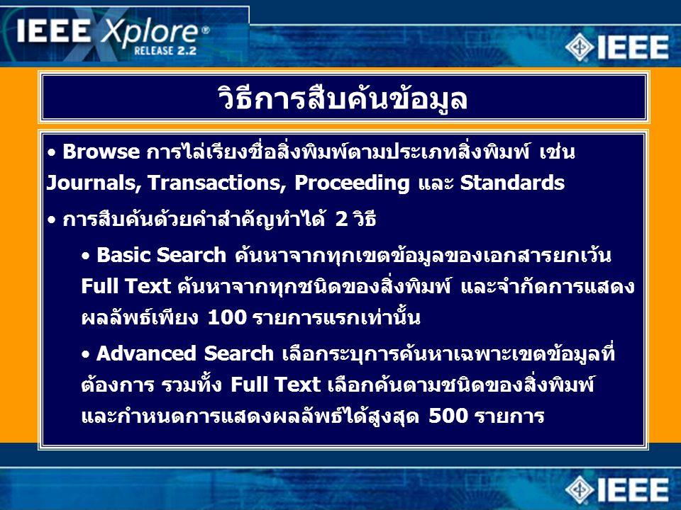 วิธีการสืบค้นข้อมูล • Browse การไล่เรียงชื่อสิ่งพิมพ์ตามประเภทสิ่งพิมพ์ เช่น Journals, Transactions, Proceeding และ Standards • การสืบค้นด้วยคำสำคัญทำได้ 2 วิธี • Basic Search ค้นหาจากทุกเขตข้อมูลของเอกสารยกเว้น Full Text ค้นหาจากทุกชนิดของสิ่งพิมพ์ และจำกัดการแสดง ผลลัพธ์เพียง 100 รายการแรกเท่านั้น • Advanced Search เลือกระบุการค้นหาเฉพาะเขตข้อมูลที่ ต้องการ รวมทั้ง Full Text เลือกค้นตามชนิดของสิ่งพิมพ์ และกำหนดการแสดงผลลัพธ์ได้สูงสุด 500 รายการ