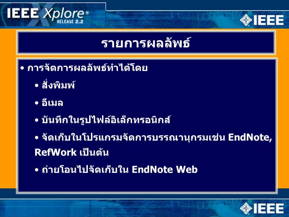 รายการผลลัพธ์ • การจัดการผลลัพธ์ทำได้โดย • สั่งพิมพ์ • อีเมล • บันทึกในรูปไฟล์อิเล็กทรอนิกส์ • จัดเก็บในโปรแกรมจัดการบรรณานุกรมเช่น EndNote, RefWork เป็นต้น • ถ่ายโอนไปจัดเก็บใน EndNote Web