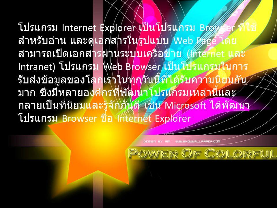 โปรแกรม Internet Explorer เป็นโปรแกรม Browser ที่ใช้ สำหรับอ่าน และดูเอกสารในรูปแบบ Web Page โดย สามารถเปิดเอกสารผ่านระบบเครือข่าย (Internet และ Intranet) โปรแกรม Web Browser เป็นโปรแกรมในการ รับส่งข้อมูลของโลกเราในทุกวันนี้ที่ได้รับความนิยมกัน มาก ซึ่งมีหลายองค์กรที่พัฒนาโปรแกรมเหล่านี้และ กลายเป็นที่นิยมและรู้จักกันดี เช่น Microsoft ได้พัฒนา โปรแกรม Browser ชื่อ Internet Explorer