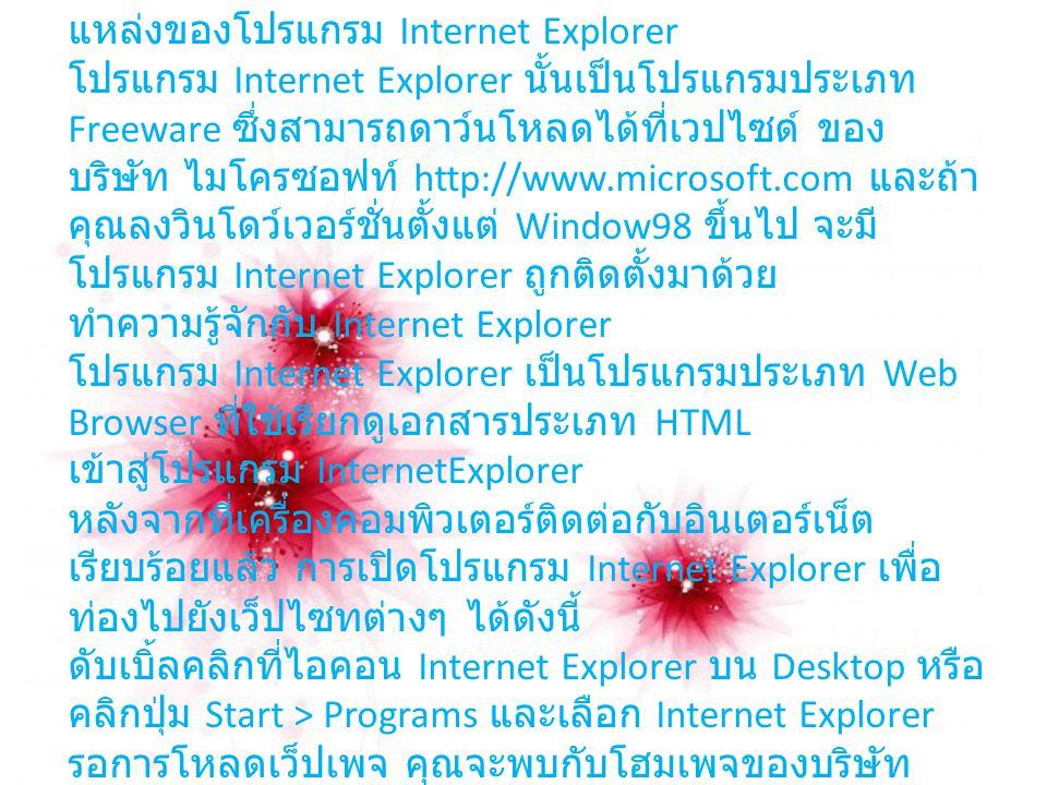 แหล่งของโปรแกรม Internet Explorer โปรแกรม Internet Explorer นั้นเป็นโปรแกรมประเภท Freeware ซึ่งสามารถดาว์นโหลดได้ที่เวปไซด์ ของ บริษัท ไมโครซอฟท์ http://www.microsoft.com และถ้า คุณลงวินโดว์เวอร์ชั่นตั้งแต่ Window98 ขึ้นไป จะมี โปรแกรม Internet Explorer ถูกติดตั้งมาด้วย ทำความรู้จักกับ Internet Explorer โปรแกรม Internet Explorer เป็นโปรแกรมประเภท Web Browser ที่ใช้เรียกดูเอกสารประเภท HTML เข้าสู่โปรแกรม InternetExplorer หลังจากที่เครื่องคอมพิวเตอร์ติดต่อกับอินเตอร์เน็ต เรียบร้อยแล้ว การเปิดโปรแกรม Internet Explorer เพื่อ ท่องไปยังเว็ปไซทต่างๆ ได้ดังนี้ ดับเบิ้ลคลิกที่ไอคอน Internet Explorer บน Desktop หรือ คลิกปุ่ม Start > Programs และเลือก Internet Explorer รอการโหลดเว็ปเพจ คุณจะพบกับโฮมเพจของบริษัท ไมโครซอฟท์ หรือหน้าแรกที่คุณตั้งไว้