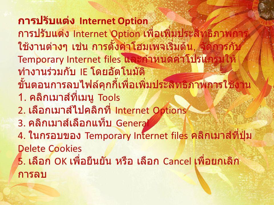การปรับแต่ง Internet Option การปรับแต่ง Internet Option เพื่อเพิ่มประสิทธิภาพการ ใช้งานต่างๆ เช่น การตั้งค่าโฮมเพจเริ่มต้น, จัดการกับ Temporary Internet files และกำหนดค่าโปรแกรมให้ ทำงานร่วมกับ IE โดยอัตโนมัติ ขั้นตอนการลบไฟล์คุกกี้เพื่อเพิ่มประสิทธิภาพการใช้งาน 1.