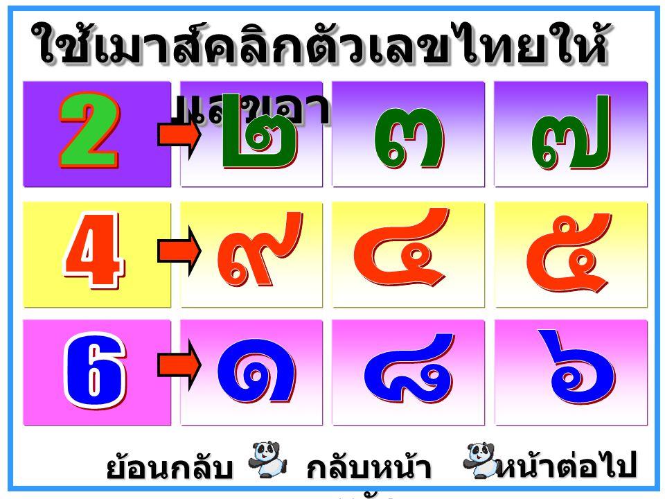 หน้าต่อไป ใช้เมาส์คลิกภาพตามจำนวน ตัวเลขไทยที่กำหนดให้ ย้อนกลับ กลับหน้า หลัก กลับหน้า หลัก
