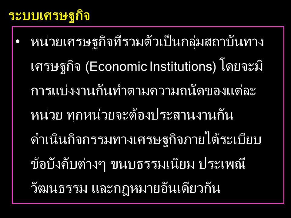 ระบบเศรษฐกิจ •หน่วยเศรษฐกิจที่รวมตัวเป็นกลุ่มสถาบันทาง เศรษฐกิจ (Economic Institutions) โดยจะมี การแบ่งงานกันทำตามความถนัดของแต่ละ หน่วย ทุกหน่วยจะต้องประสานงานกัน ดำเนินกิจกรรมทางเศรษฐกิจภายใต้ระเบียบ ข้อบังคับต่างๆ ขนบธรรมเนียม ประเพณี วัฒนธรรม และกฎหมายอันเดียวกัน