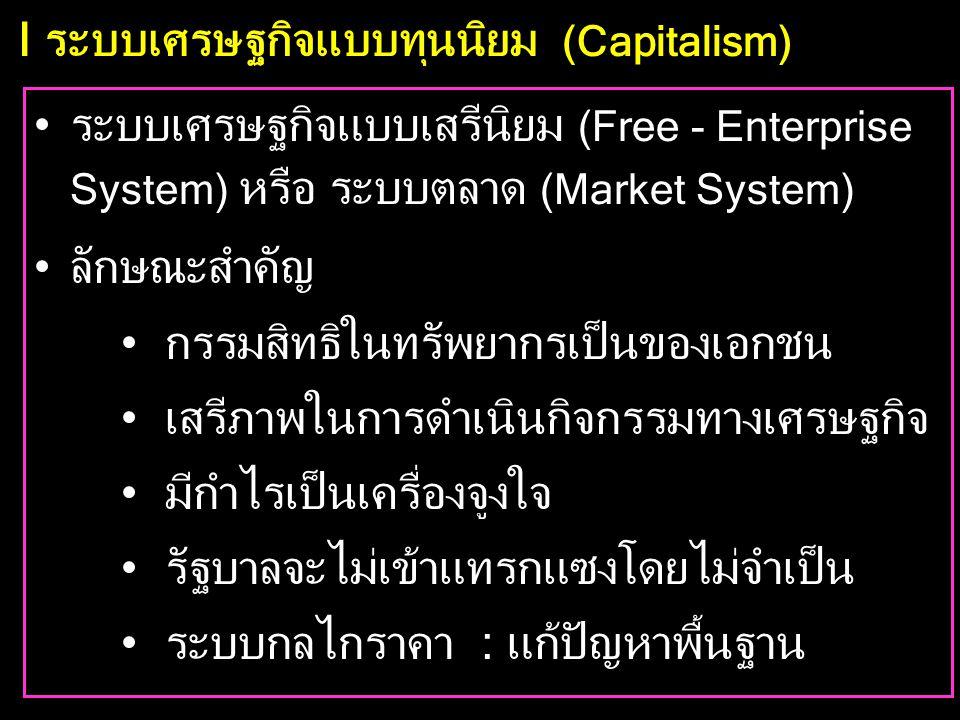 I ระบบเศรษฐกิจแบบทุนนิยม (Capitalism) •ระบบเศรษฐกิจแบบเสรีนิยม (Free - Enterprise System) หรือ ระบบตลาด (Market System) •ลักษณะสำคัญ •กรรมสิทธิในทรัพยากรเป็นของเอกชน •เสรีภาพในการดำเนินกิจกรรมทางเศรษฐกิจ •มีกำไรเป็นเครื่องจูงใจ •รัฐบาลจะไม่เข้าแทรกแซงโดยไม่จำเป็น •ระบบกลไกราคา : แก้ปัญหาพื้นฐาน