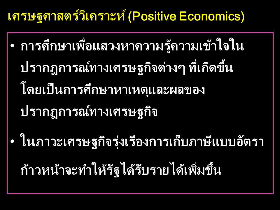 เศรษฐศาสตร์วิเคราะห์ (Positive Economics) •การศึกษาเพื่อแสวงหาความรู้ความเข้าใจใน ปรากฎการณ์ทางเศรษฐกิจต่างๆ ที่เกิดขึ้น โดยเป็นการศึกษาหาเหตุและผลของ ปรากฎการณ์ทางเศรษฐกิจ •ในภาวะเศรษฐกิจรุ่งเรืองการเก็บภาษีแบบอัตรา ก้าวหน้าจะทำให้รัฐได้รับรายได้เพิ่มขึ้น