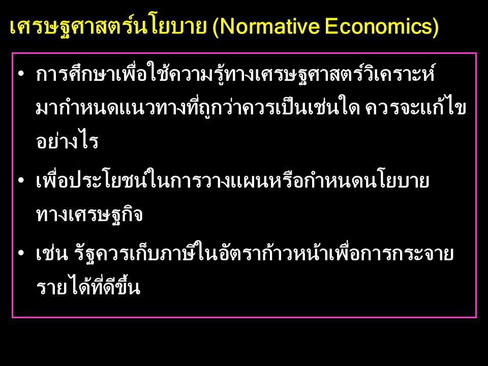 เศรษฐศาสตร์นโยบาย (Normative Economics) •การศึกษาเพื่อใช้ความรู้ทางเศรษฐศาสตร์วิเคราะห์ มากำหนดแนวทางที่ถูกว่าควรเป็นเช่นใด ควรจะแก้ไข อย่างไร •เพื่อประโยชน์ในการวางแผนหรือกำหนดนโยบาย ทางเศรษฐกิจ •เช่น รัฐควรเก็บภาษีในอัตราก้าวหน้าเพื่อการกระจาย รายได้ที่ดีขึ้น