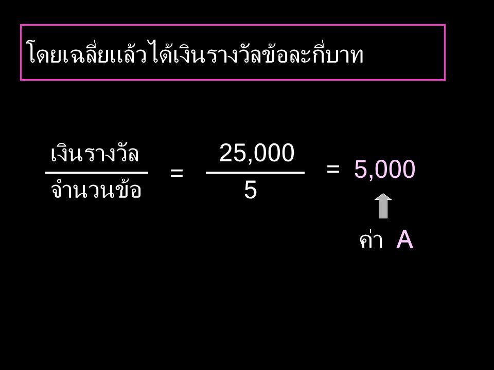 โดยเฉลี่ยแล้วได้เงินรางวัลข้อละกี่บาท ค่า A 25,000 5 = 5,000 เงินรางวัล จำนวนข้อ =