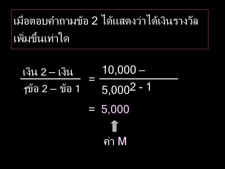 เงิน 2 – เงิน 1 ข้อ 2 – ข้อ 1 ค่า M 10,000 – 5,000 2 - 1 = 5,000 = เมื่อตอบคำถามข้อ 2 ได้แสดงว่าได้เงินรางวัล เพิ่มขึ้นเท่าใด