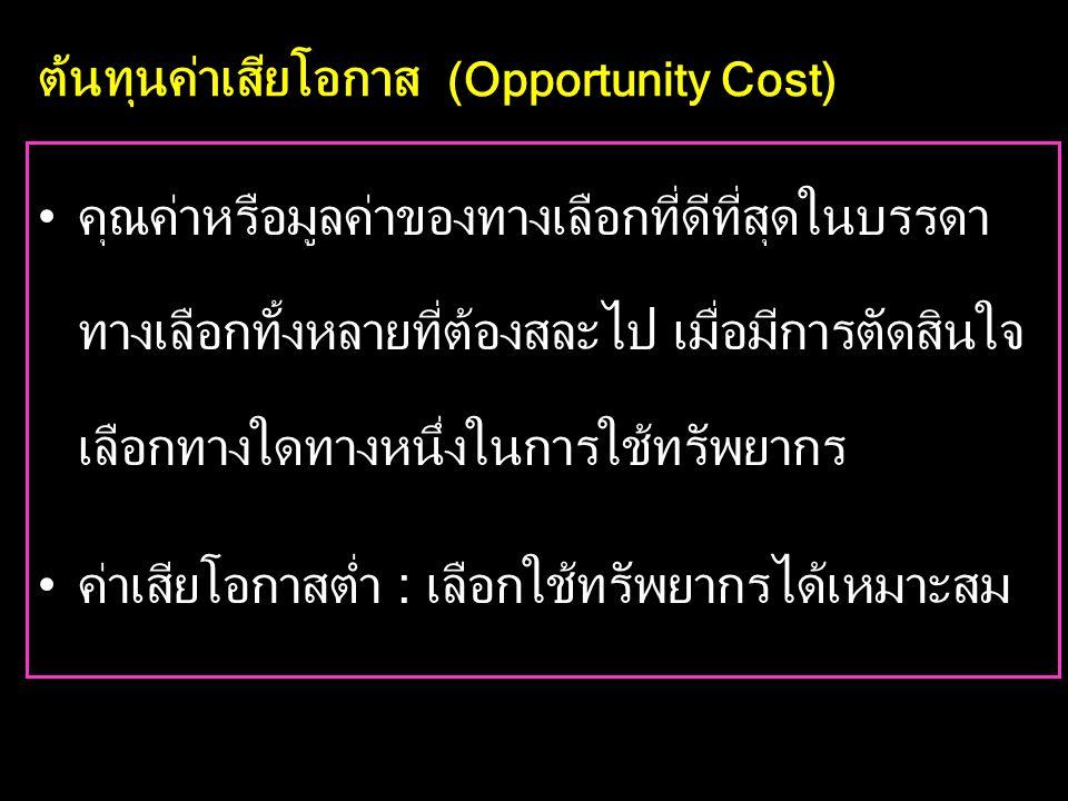 ต้นทุนค่าเสียโอกาส (Opportunity Cost) •คุณค่าหรือมูลค่าของทางเลือกที่ดีที่สุดในบรรดา ทางเลือกทั้งหลายที่ต้องสละไป เมื่อมีการตัดสินใจ เลือกทางใดทางหนึ่งในการใช้ทรัพยากร •ค่าเสียโอกาสต่ำ : เลือกใช้ทรัพยากรได้เหมาะสม