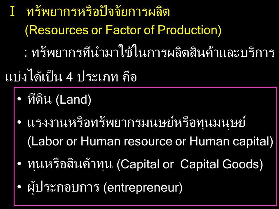 I ทรัพยากรหรือปัจจัยการผลิต (Resources or Factor of Production) : ทรัพยากรที่นำมาใช้ในการผลิตสินค้าและบริการ แบ่งได้เป็น 4 ประเภท คือ •ที่ดิน (Land) •แรงงานหรือทรัพยากรมนุษย์หรือทุนมนุษย์ (Labor or Human resource or Human capital) •ทุนหรือสินค้าทุน (Capital or Capital Goods) •ผู้ประกอบการ (entrepreneur)