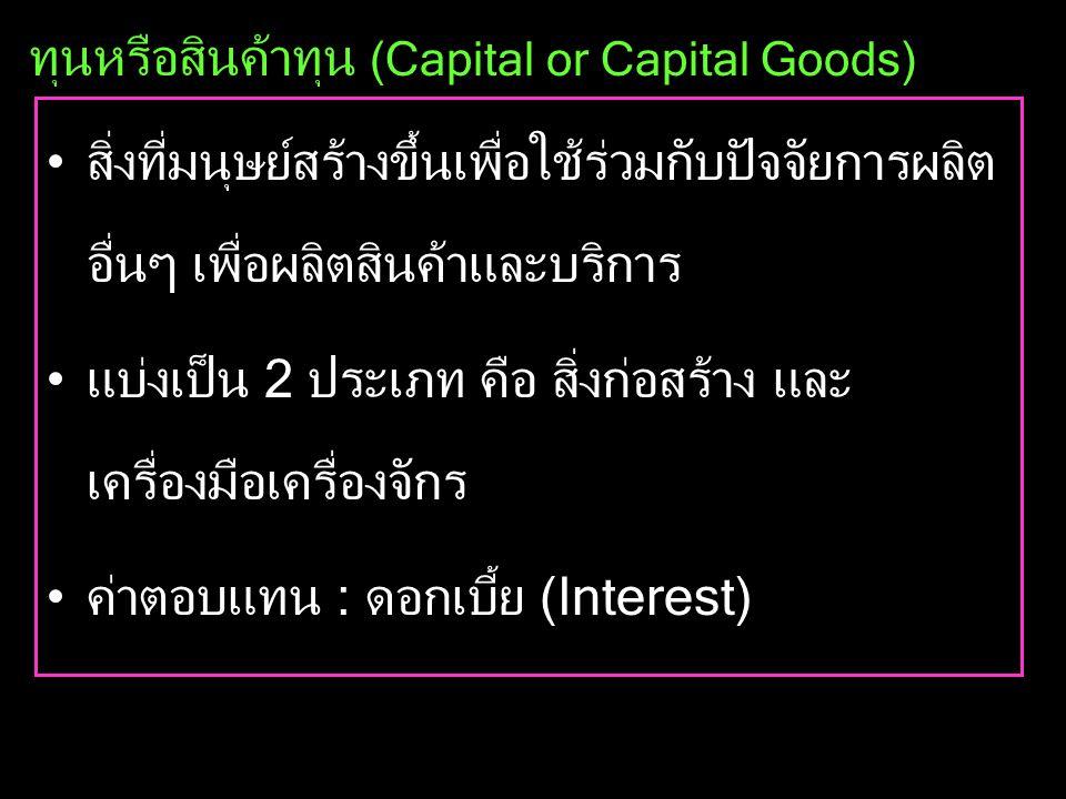ทุนหรือสินค้าทุน (Capital or Capital Goods) •สิ่งที่มนุษย์สร้างขึ้นเพื่อใช้ร่วมกับปัจจัยการผลิต อื่นๆ เพื่อผลิตสินค้าและบริการ •แบ่งเป็น 2 ประเภท คือ สิ่งก่อสร้าง และ เครื่องมือเครื่องจักร •ค่าตอบแทน : ดอกเบี้ย (Interest)