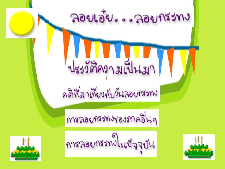 เทศกาลลอยกระทง ตรงกับวันเพ็ญขึ้น 15 ค่ำ เดือน 12 ของทุกปี หรืออยู่ในราวเดือนพฤศจิกายนค่ะ ถือว่าเป็นประเพณีเก่าแก่ของไทยที่มี ตั้งแต่ครั้งสมัยสุโขทัยเชียวนะคะ เรียกกันว่า งานลอยพระประทีป หรือ ลอยโคม เป็นงานนักขัตฤกษ์รื่นเริงของประชาชนทั่วไป ต่อมานางนพมาศ หรือ ท้าวศรีจุฬาลักษณ์ สนมเอกของพระร่วง ได้คิดประดิษฐ์ดัดแปลง เป็นรูปกระทงดอกบัวแทนการลอยโคม เชื่อกันว่าการลอยกระทง หรือ ลอยโคมในสมัยนางนพมาศนั้น กระทำเพื่อเป็นการสักการะ รอยพระพุทธ บาทที่แม่น้ำนัมมหานที ซึ่งเป็นแม่น้ำสายหนึ่งอยู่ใน แคว้นทักขิณาของ ประเทศอินเดีย ซึ่งปัจจุบัน เรียกว่าแม่น้ำเนรพุททา ค่ะ