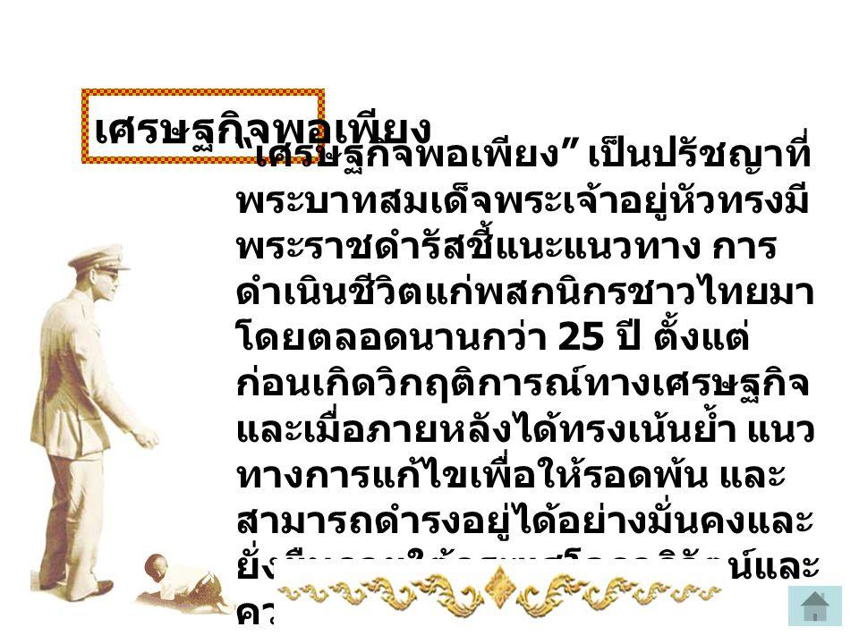 เศรษฐกิจพอเพียง เศรษฐกิจพอเพียง เป็นปรัชญาที่ พระบาทสมเด็จพระเจ้าอยู่หัวทรงมี พระราชดำรัสชี้แนะแนวทาง การ ดำเนินชีวิตแก่พสกนิกรชาวไทยมา โดยตลอดนานกว่า 25 ปี ตั้งแต่ ก่อนเกิดวิกฤติการณ์ทางเศรษฐกิจ และเมื่อภายหลังได้ทรงเน้นย้ำ แนว ทางการแก้ไขเพื่อให้รอดพ้น และ สามารถดำรงอยู่ได้อย่างมั่นคงและ ยั่งยืนภายใต้กระแสโลกาภิวัตน์และ ความเปลี่ยนแปลง
