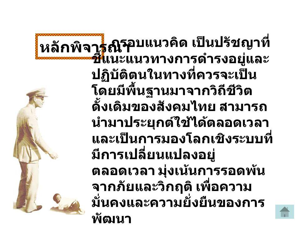 หลักพิจารณา กรอบแนวคิด เป็นปรัชญาที่ ชี้แนะแนวทางการดำรงอยู่และ ปฏิบัติตนในทางที่ควรจะเป็น โดยมีพื้นฐานมาจากวิถีชีวิต ดั้งเดิมของสังคมไทย สามารถ นำมาประยุกต์ใช้ได้ตลอดเวลา และเป็นการมองโลกเชิงระบบที่ มีการเปลี่ยนแปลงอยู่ ตลอดเวลา มุ่งเน้นการรอดพ้น จากภัยและวิกฤติ เพื่อความ มั่นคงและความยั่งยืนของการ พัฒนา