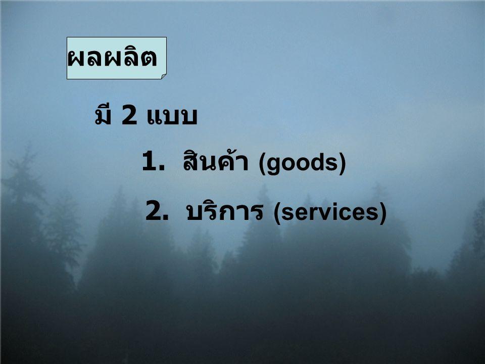ผลผลิต มี 2 แบบ 1. สินค้า (goods) 2. บริการ (services)