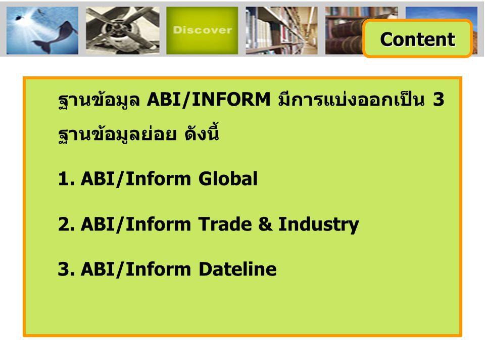 ABI/Inform Global ครอบคลุมสิ่งพิมพ์มากกว่า 2,500 ชื่อเรื่อง จากสิ่งพิมพ์ภาษาอังกฤษจากประเทศสหรัฐอเมริกา และประเทศอื่นในภูมิภาคต่างๆของโลก สามารถ สืบค้นบทความฉบับเต็มจากวารสารมากกว่า 1,700 รายชื่อ และให้เนื้อหาส่วนใหญ่ครอบคลุมตั้งแต่ปี 1971 - ปัจจุบัน Content