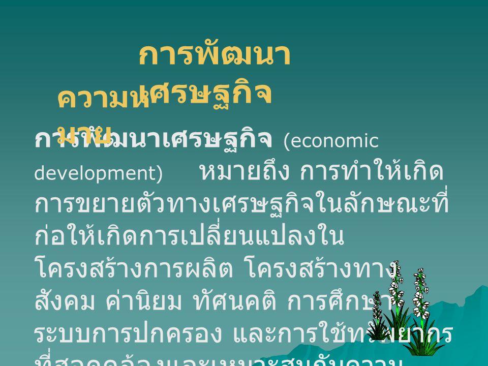การพัฒนา เศรษฐกิจ การพัฒนาเศรษฐกิจ (economic development) หมายถึง การทำให้เกิด การขยายตัวทางเศรษฐกิจในลักษณะที่ ก่อให้เกิดการเปลี่ยนแปลงใน โครงสร้างกา