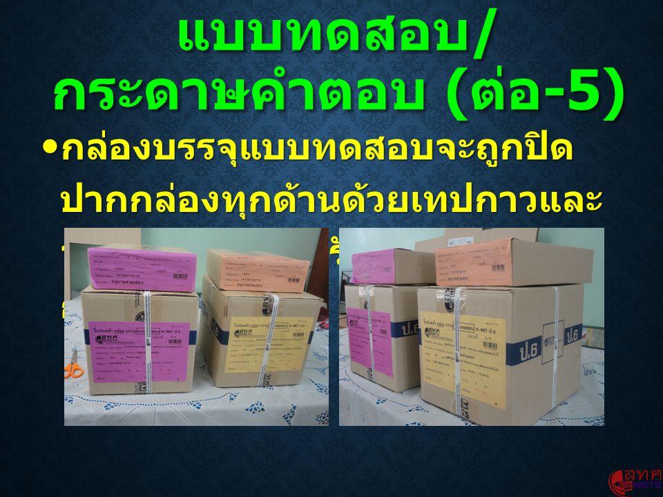  กล่องบรรจุแบบทดสอบจะถูกปิด ปากกล่องทุกด้านด้วยเทปกาวและ จะถูกรัดด้วยสายรัด เพื่อป้องกัน การเปิด แบบทดสอบ / กระดาษคำตอบ ( ต่อ -5)