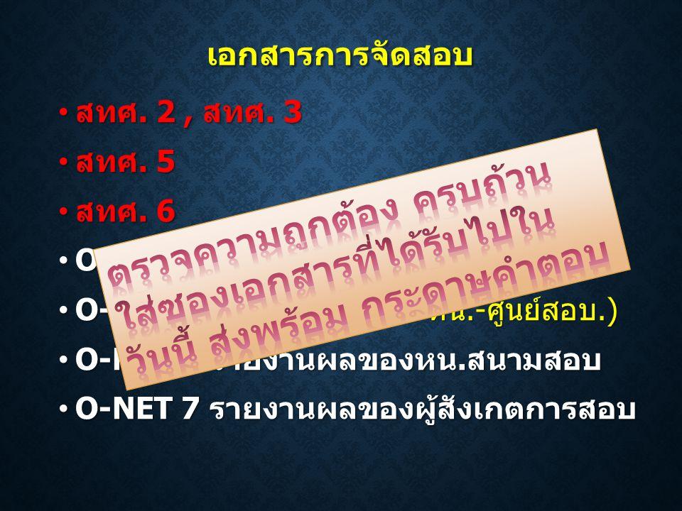 เอกสารการจัดสอบ • สทศ. 2, สทศ. 3 • สทศ. 5 • สทศ. 6 • O-NET 1 (รับ-ส่งแบบทดสอบ หน.-กก.) • O-NET 2 (รับ-ส่งกล่องฯลฯ หน.-ศูนย์สอบ.) • O-NET 5 รายงานผลของ
