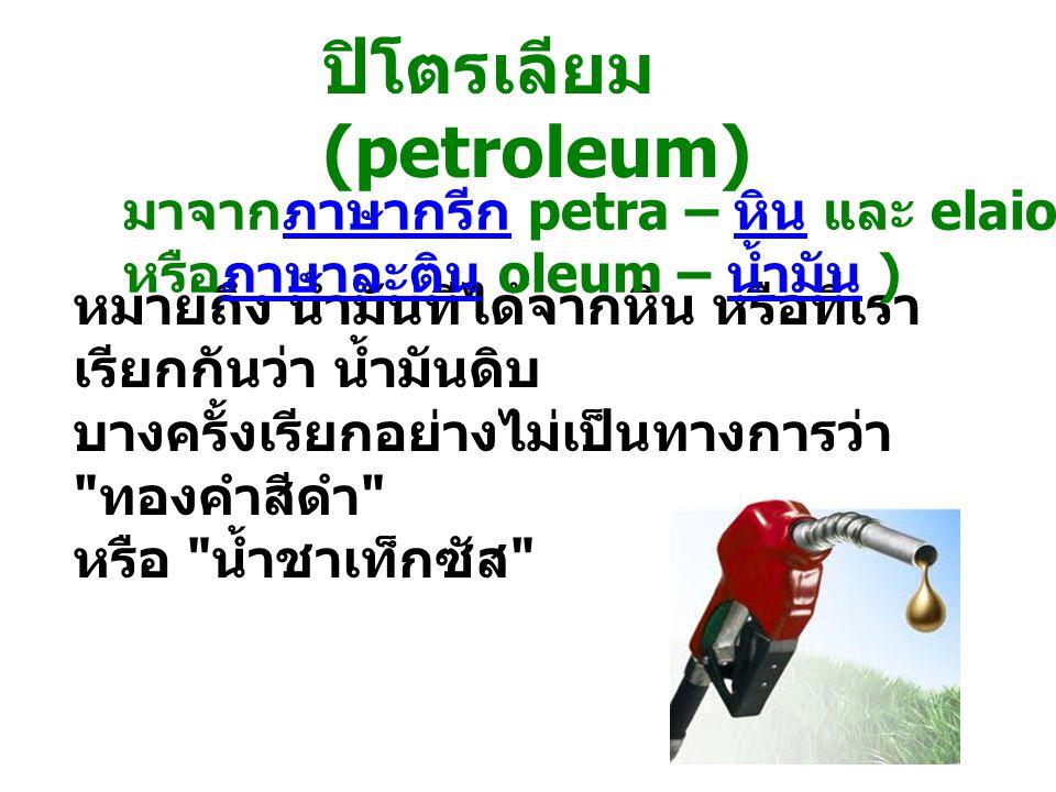 ปิโตรเลียม (petroleum) หมายถึง น้ำมันที่ได้จากหิน หรือที่เรา เรียกกันว่า น้ำมันดิบ บางครั้งเรียกอย่างไม่เป็นทางการว่า