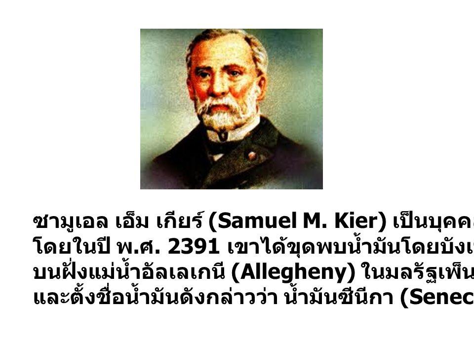 ซามูเอล เอ็ม เกียร์ (Samuel M. Kier) เป็นบุคคลแรกที่ถือได้ว่าขุดพบน้ำมัน โดยในปี พ. ศ. 2391 เขาได้ขุดพบน้ำมันโดยบังเอิญจากบ่อที่เขาขุดขึ้น บนฝั่งแม่น้