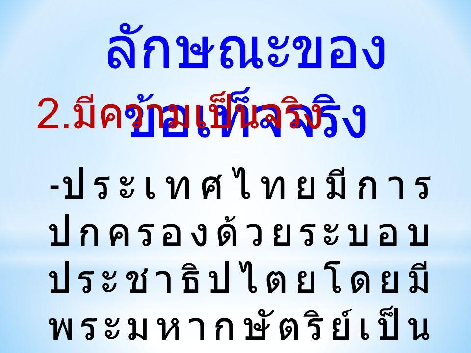 ลักษณะของ ข้อเท็จจริง 2. มีความเป็นจริง - ประเทศไทยมีการ ปกครองด้วยระบอบ ประชาธิปไตยโดยมี พระมหากษัตริย์เป็น ประมุข