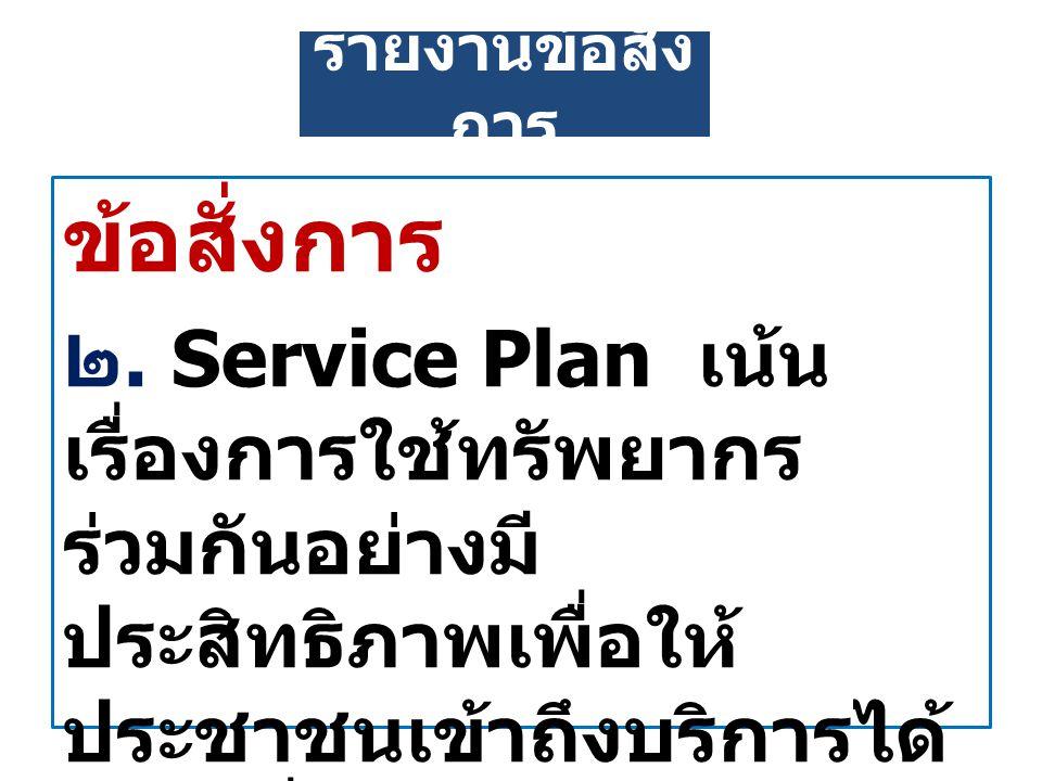 ข้อสั่งการ ๒. Service Plan เน้น เรื่องการใช้ทรัพยากร ร่วมกันอย่างมี ประสิทธิภาพเพื่อให้ ประชาชนเข้าถึงบริการได้ อย่างทั่วถึงเป็นธรรม รายงานข้อสั่ง การ