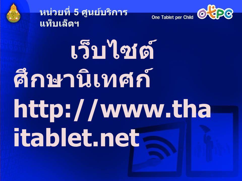 เว็บไซต์ ศึกษานิเทศก์ http://www.tha itablet.net หน่วยที่ 5 ศูนย์บริการ แท็บเล็ตฯ