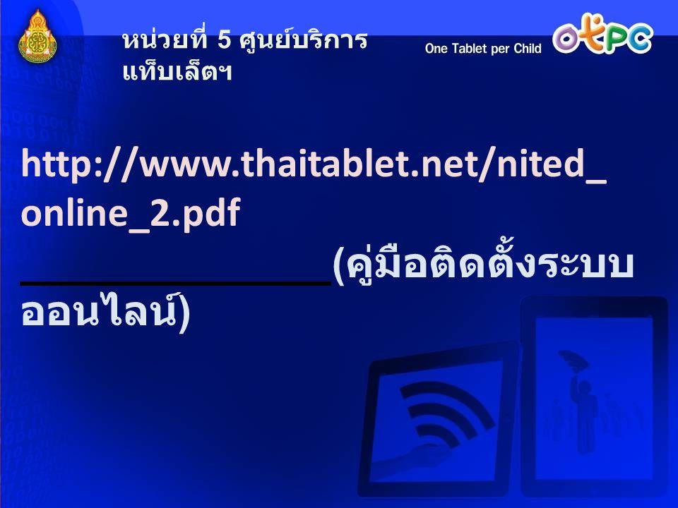 http://www.thaitablet.net/nited_ online_2.pdf ( คู่มือติดตั้งระบบ ออนไลน์ ) หน่วยที่ 5 ศูนย์บริการ แท็บเล็ตฯ