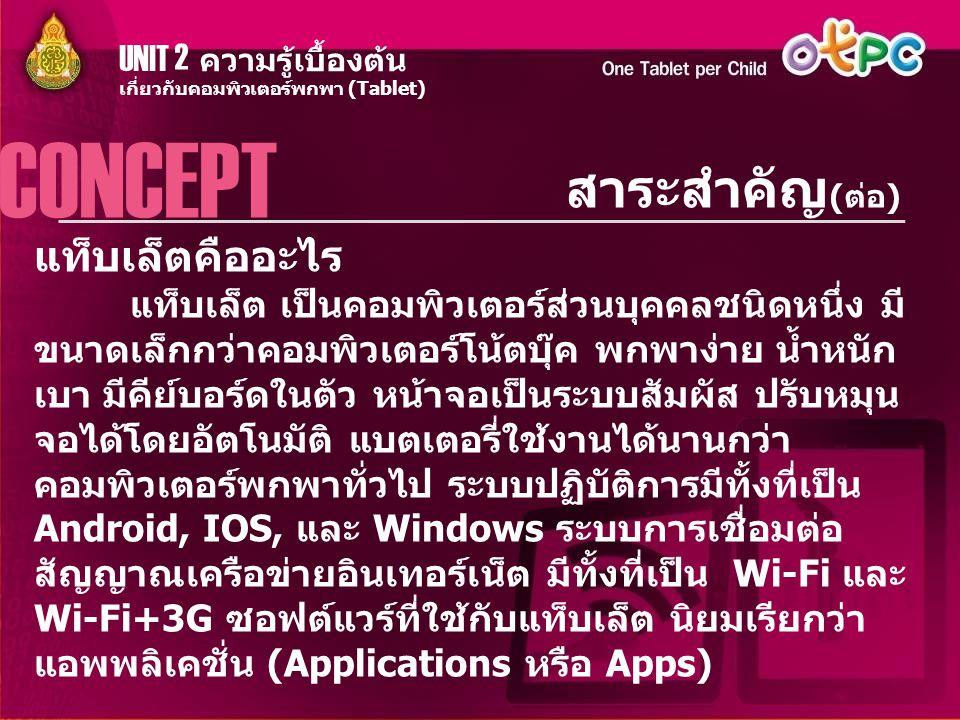 UNIT 2 ความรู้เบื้องต้น สาระสำคัญ (ต่อ) CONCEPT เกี่ยวกับคอมพิวเตอร์พกพา (Tablet) แท็บเล็ตคืออะไร แท็บเล็ต เป็นคอมพิวเตอร์ส่วนบุคคลชนิดหนึ่ง มี ขนาดเล