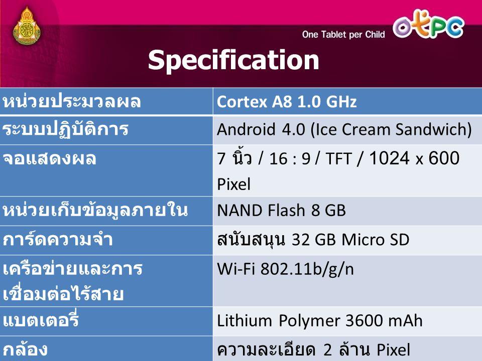 หน่วยประมวลผล Cortex A8 1.0 GHz ระบบปฏิบัติการ Android 4.0 (Ice Cream Sandwich) จอแสดงผล 7 นิ้ว / 16 : 9 / TFT / 1024 x 600 Pixel หน่วยเก็บข้อมูลภายใน