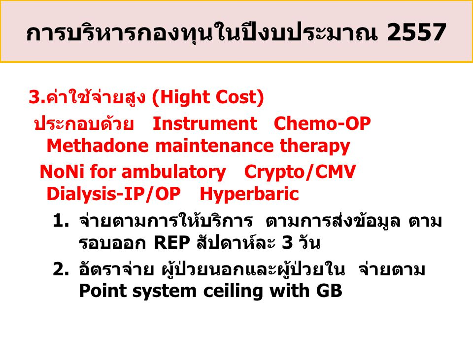3.ค่าใช้จ่ายสูง (Hight Cost) ประกอบด้วย Instrument Chemo-OP Methadone maintenance therapy NoNi for ambulatory Crypto/CMV Dialysis-IP/OP Hyperbaric 1.จ่ายตามการให้บริการ ตามการส่งข้อมูล ตาม รอบออก REP สัปดาห์ละ 3 วัน 2.อัตราจ่าย ผู้ป่วยนอกและผู้ป่วยใน จ่ายตาม Point system ceiling with GB การบริหารกองทุนในปีงบประมาณ 2557