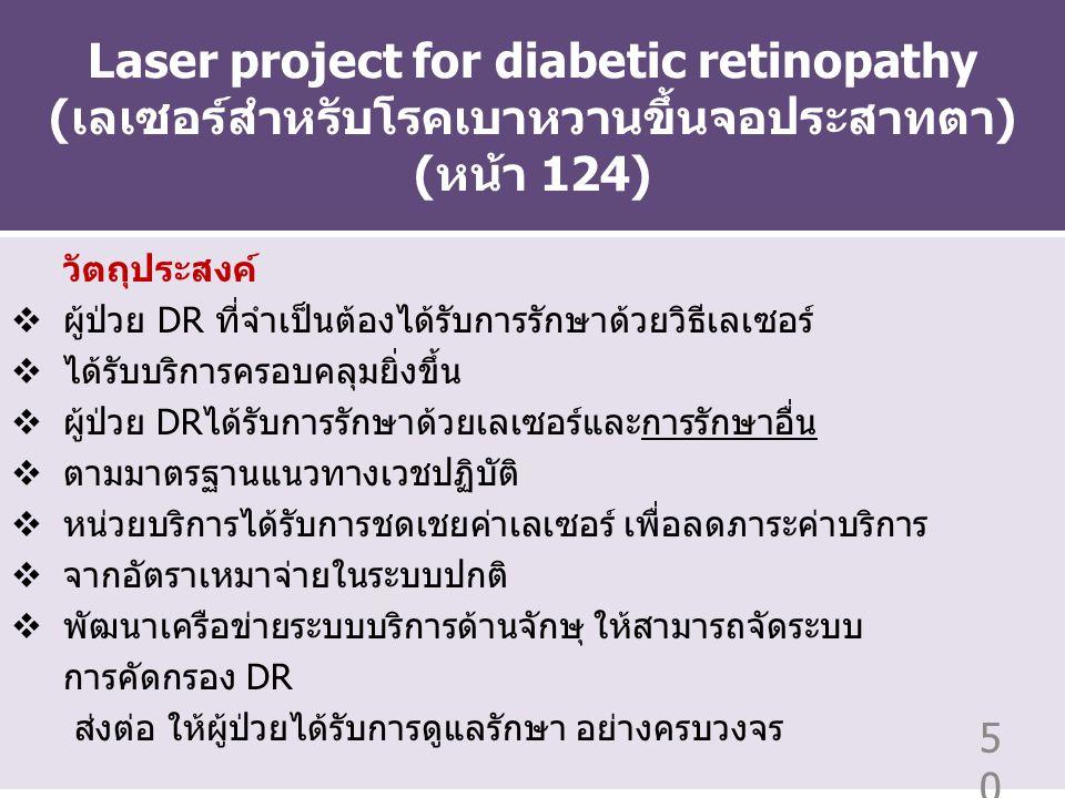 Laser project for diabetic retinopathy (เลเซอร์สำหรับโรคเบาหวานขึ้นจอประสาทตา) (หน้า 124) วัตถุประสงค์  ผู้ป่วย DR ที่จำเป็นต้องได้รับการรักษาด้วยวิธีเลเซอร์  ได้รับบริการครอบคลุมยิ่งขึ้น  ผู้ป่วย DRได้รับการรักษาด้วยเลเซอร์และการรักษาอื่น  ตามมาตรฐานแนวทางเวชปฏิบัติ  หน่วยบริการได้รับการชดเชยค่าเลเซอร์ เพื่อลดภาระค่าบริการ  จากอัตราเหมาจ่ายในระบบปกติ  พัฒนาเครือข่ายระบบบริการด้านจักษุ ให้สามารถจัดระบบ การคัดกรอง DR ส่งต่อ ให้ผู้ป่วยได้รับการดูแลรักษา อย่างครบวงจร 50