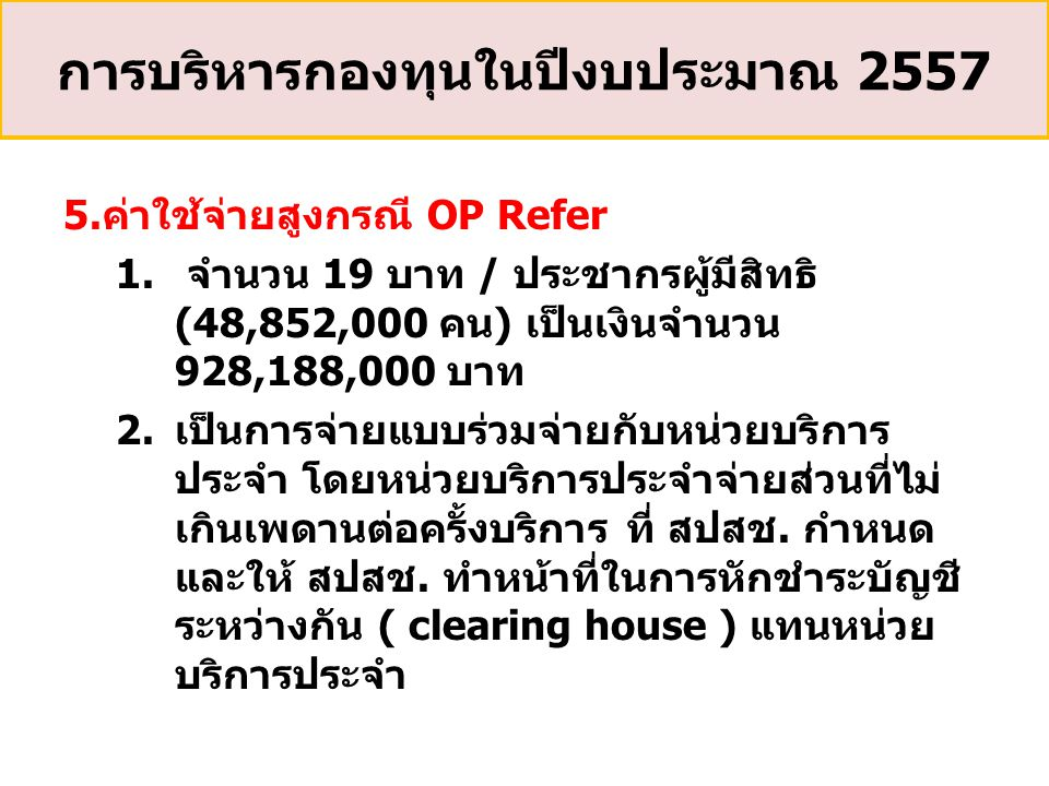 5.ค่าใช้จ่ายสูงกรณี OP Refer 1. จำนวน 19 บาท / ประชากรผู้มีสิทธิ (48,852,000 คน) เป็นเงินจำนวน 928,188,000 บาท 2.เป็นการจ่ายแบบร่วมจ่ายกับหน่วยบริการ