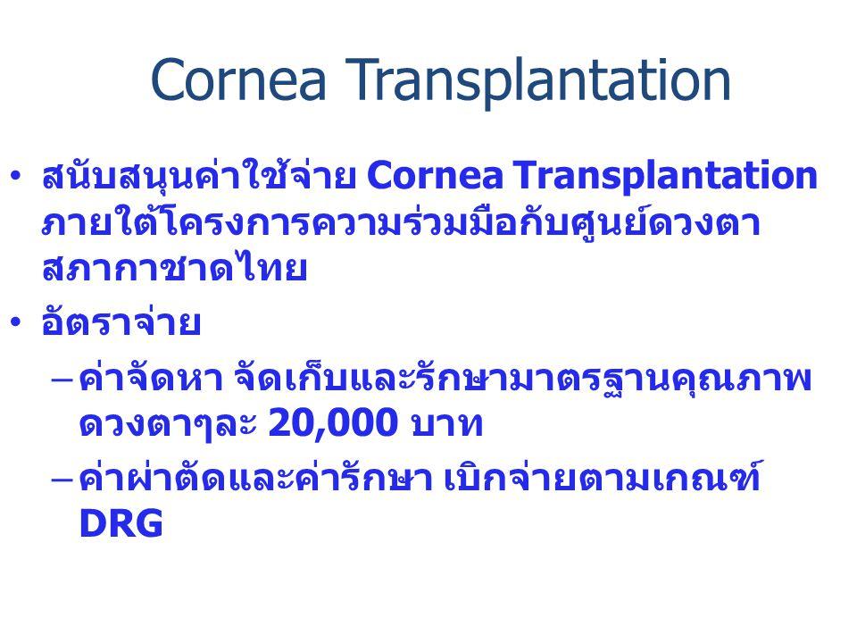 • สนับสนุนค่าใช้จ่าย Cornea Transplantation ภายใต้โครงการความร่วมมือกับศูนย์ดวงตา สภากาชาดไทย • อัตราจ่าย – ค่าจัดหา จัดเก็บและรักษามาตรฐานคุณภาพ ดวงตาๆละ 20,000 บาท – ค่าผ่าตัดและค่ารักษา เบิกจ่ายตามเกณฑ์ DRG Cornea Transplantation