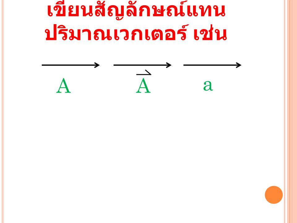 เขียนสัญลักษณ์แทน ปริมาณเวกเตอร์ เช่น AA a