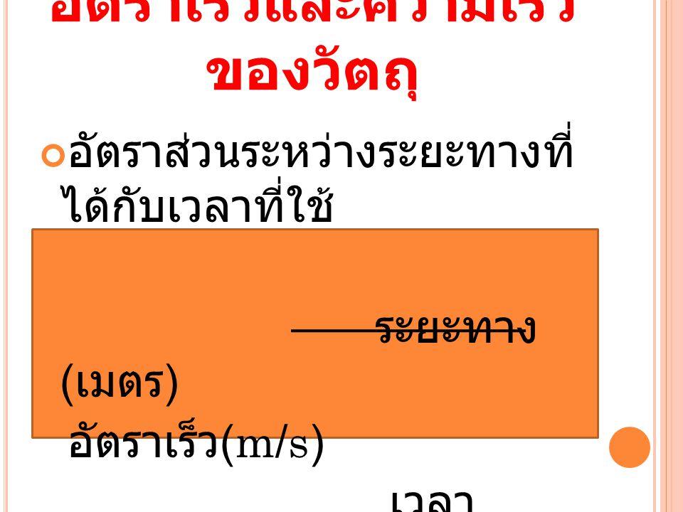 อัตราเร็วและความเร็ว ของวัตถุ อัตราส่วนระหว่างระยะทางที่ ได้กับเวลาที่ใช้ ระยะทาง ( เมตร ) อัตราเร็ว (m/s) เวลา ( วินาที )